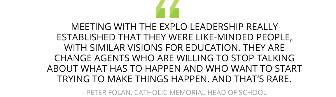 """""""Meeting with the EXPLO leadership really established that they were like-minded people, with similar visions for education. They are change agents who are willing to stop talking about what has to happen and who want to start trying to make things happen. And that's rare."""""""